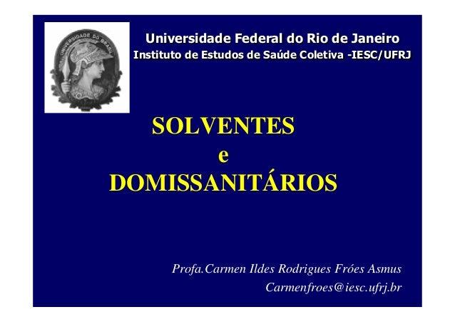 SOLVENTES e DOMISSANITÁRIOS Profa.Carmen Ildes Rodrigues Fróes Asmus Carmenfroes@iesc.ufrj.br Universidade Federal do Rio ...