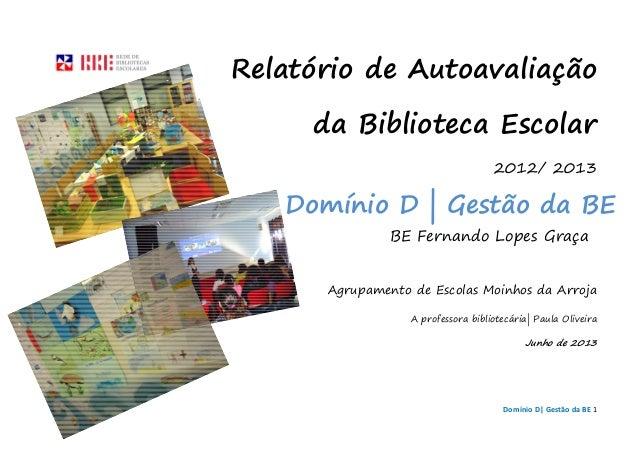 Domínio D| Gestão da BE 1 Relatório de Autoavaliação da Biblioteca Escolar 2012/ 2013 BE Fernando Lopes Graça Agrupamento ...