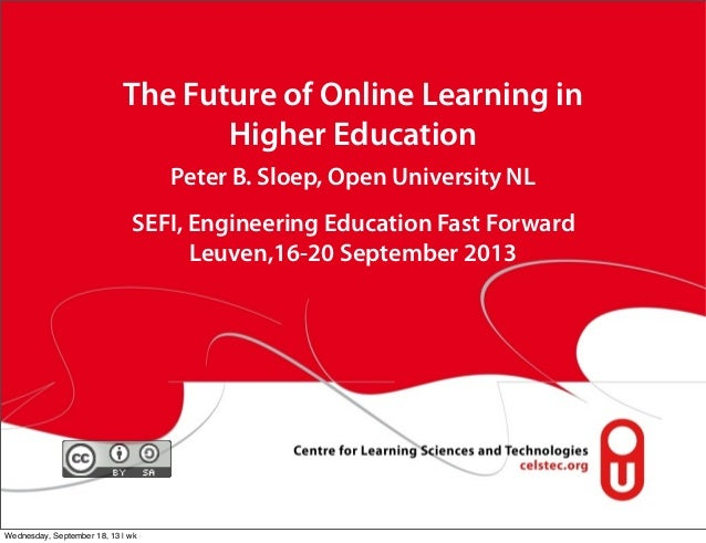 The Future of Online Learning in Higher Education Peter B. Sloep, Open University NL SEFI, Engineering Education Fast Forw...