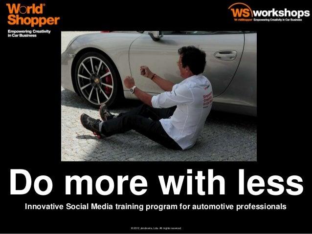 Do more with less Innovative Social Media training program for automotive professionals                            © 2012 ...