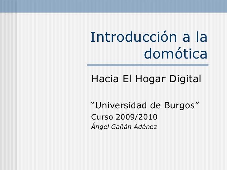 """Introducción a la domótica Hacia El Hogar Digital """" Universidad de Burgos"""" Curso 2009/2010 Ángel Gañán Adánez"""