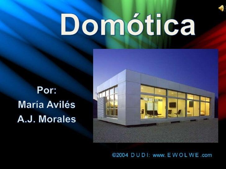 Domótica<br />Por:<br />María Avilés<br />A.J. Morales<br />