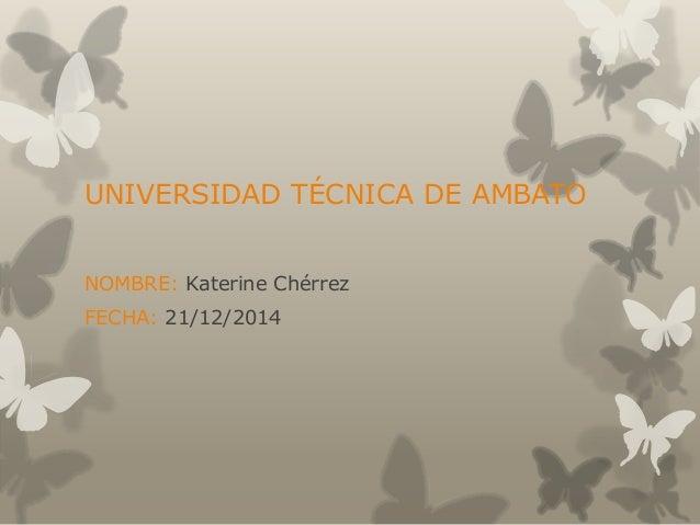 UNIVERSIDAD TÉCNICA DE AMBATO NOMBRE: Katerine Chérrez FECHA: 21/12/2014