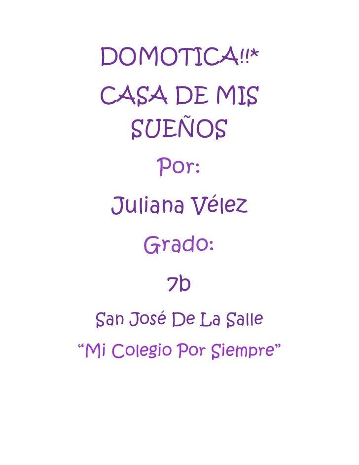 """DOMOTICA!!*  CASA DE MIS      SUEÑOS         Por:   Juliana Vélez       Grado:          7b  San José De La Salle""""Mi Colegi..."""