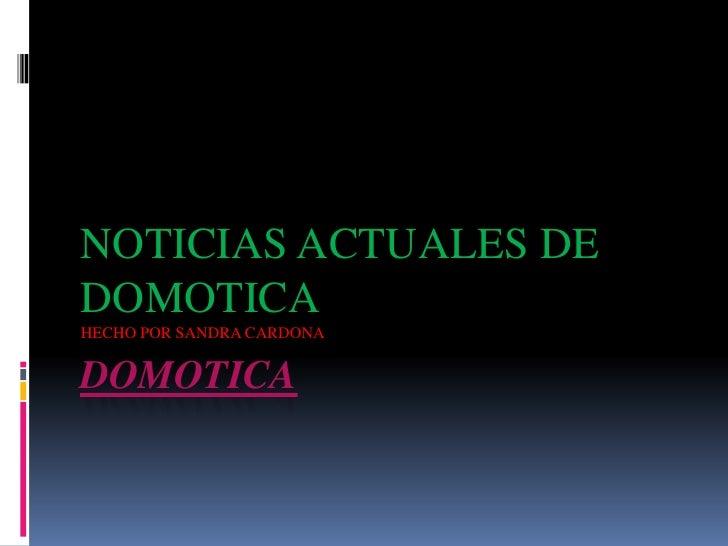 DOMOTICA<br />NOTICIAS ACTUALES DE DOMOTICA <br />HECHO POR SANDRA CARDONA<br />