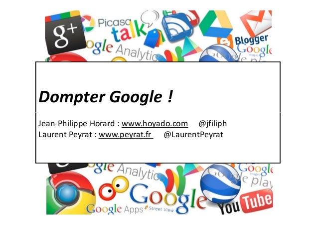 Dompter Google !laurent@peyrat.fr & horard@hoyado.comJean-Philippe Horard : www.hoyado.com @jfiliphLaurent Peyrat : www.pe...