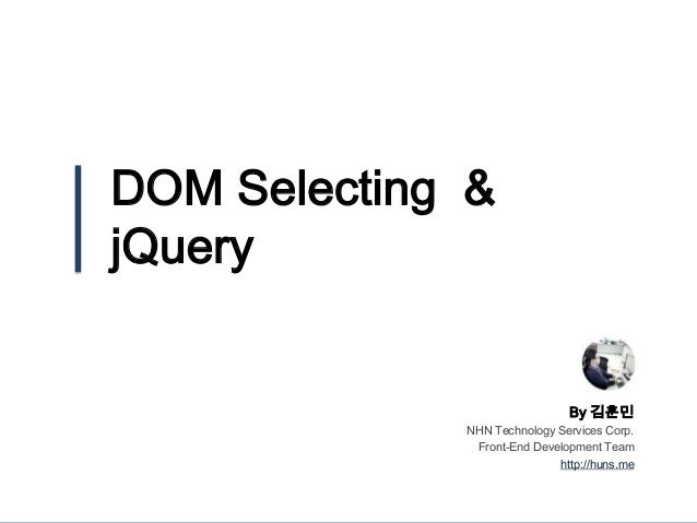 DOM Selecting & jQuery By 김훈민 NHN Technology Services Corp. Front-End Development Team http://huns.me
