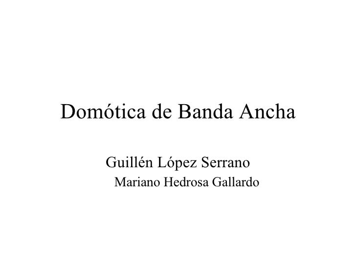 Domótica de Banda Ancha <ul><li>Guillén López Serrano </li></ul><ul><ul><li>Mariano Hedrosa Gallardo </li></ul></ul>