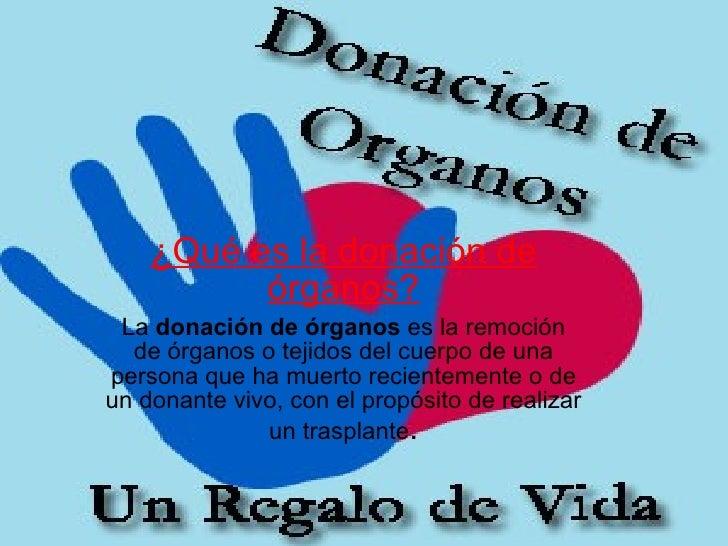 ¿Qué es la donación de órganos? La donación de órganos es la remoción deórganosotejidosdelcuerpode una persona que...