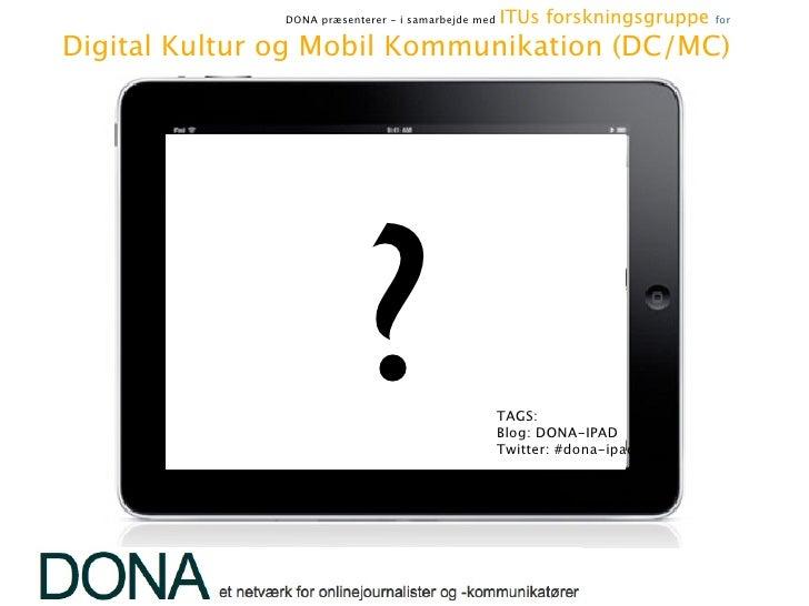 DONA præsenterer - i samarbejde med   ITUs forskningsgruppe   for     Digital Kultur og Mobil Kommunikation (DC/MC)      ...
