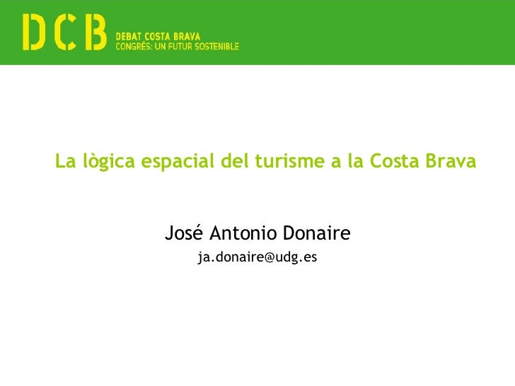 La lògica espacial del turisme a la Costa Brava José Antonio Donaire [email_address]
