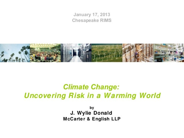 January 17, 2013 Chesapeake RIMS  Climate Change: Uncovering Risk in a Warming World by  J. Wylie Donald McCarter & Englis...