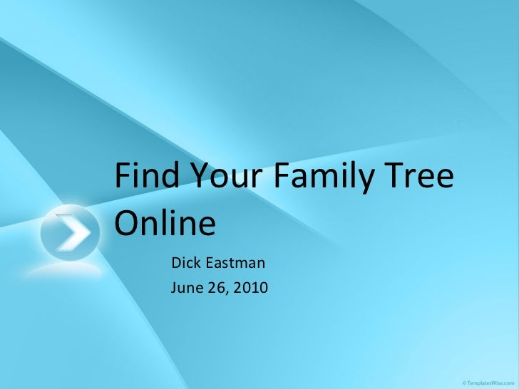 Find Your Family Tree Online Dick Eastman June 26, 2010