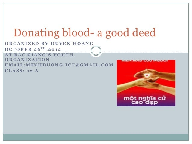 Donating blood- a good deedORGANIZED BY DUYEN HOANGO C T O B E R 2 6 TH, 2 0 1 2AT BAC GIANG'S YOUTHORGANIZATIONEMAIL:MINH...