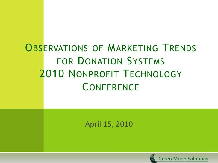 Observations of Marketing Trendsfor Donation Systems2010 Nonprofit Technology Conference<br />April 15, 2010<br />Green Mo...