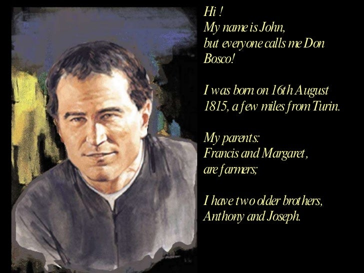 Hi !  My name is John,  but everyone calls me Don Bosco! I was born on 16th August 1815, a few miles from Turin. My parent...