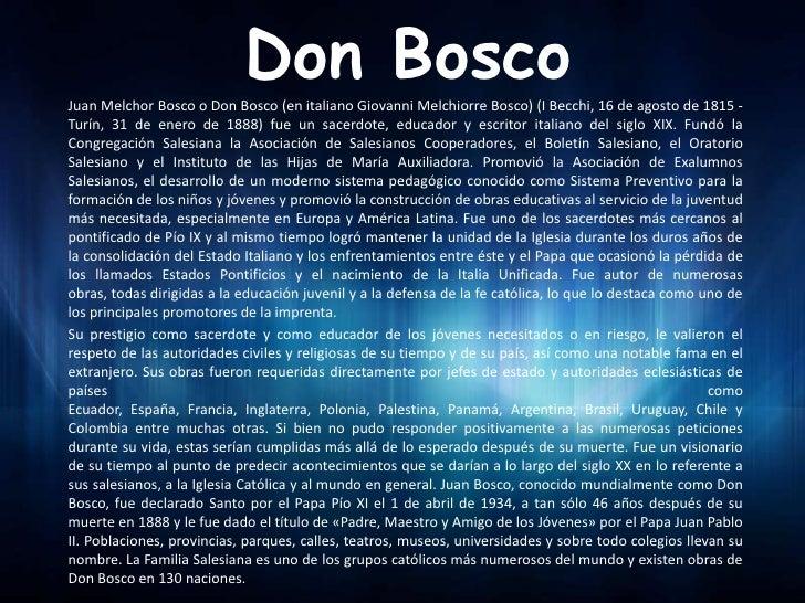Don BoscoJuan Melchor Bosco o Don Bosco (en italiano Giovanni Melchiorre Bosco) (I Becchi, 16 de agosto de 1815 -Turín, 31...