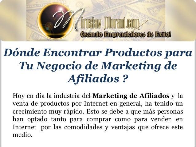 Dónde Encontrar Productos para Tu Negocio de Marketing de Afiliados ? Hoy en día la industria del Marketing de Afiliados y...