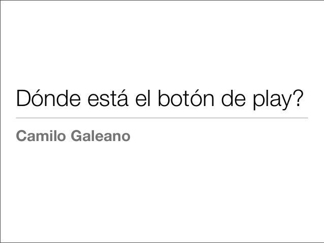 Dónde está el botón de play? Camilo Galeano