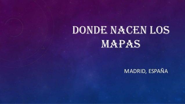 DONDE NACEN LOS MAPAS MADRID, ESPAÑA