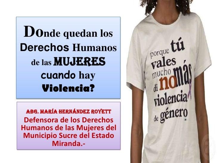 Donde quedan los Derechos Humanos de las Mujerescuando hay Violencia?<br />Abg. María Hernández Royett<br />Defensora de l...