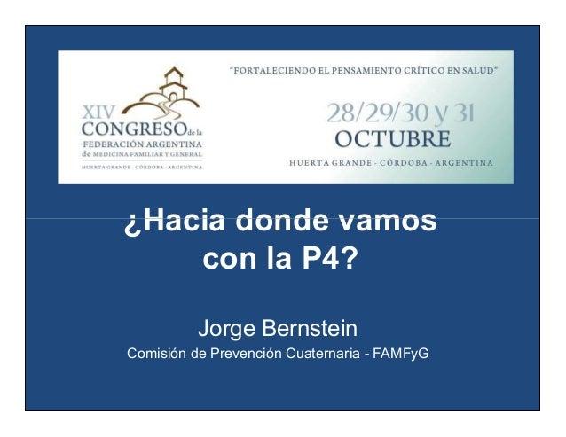 ¿Hacia donde vamos con la P4? ¿Hacia donde vamos con la P4? Jorge Bernstein Comisión de Prevención Cuaternaria - FAMFyG