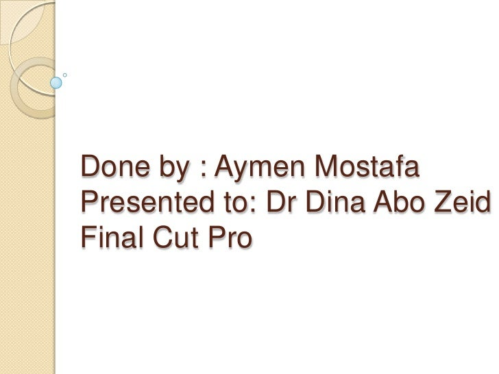 Done by : Aymen MostafaPresented to: Dr Dina Abo ZeidFinal Cut Pro