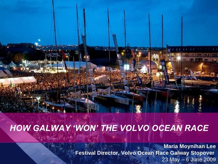 HOW GALWAY WON THE VOLVO OCEAN RACE Maria Moynihan Lee Festival Director, Volvo Ocean Race Galway Stopover  23 May – 6 Jun...
