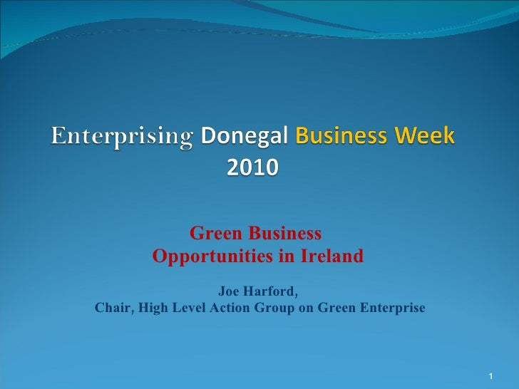 Green Business  Opportunities in Ireland Joe Harford, Chair, High Level Action Group on Green Enterprise