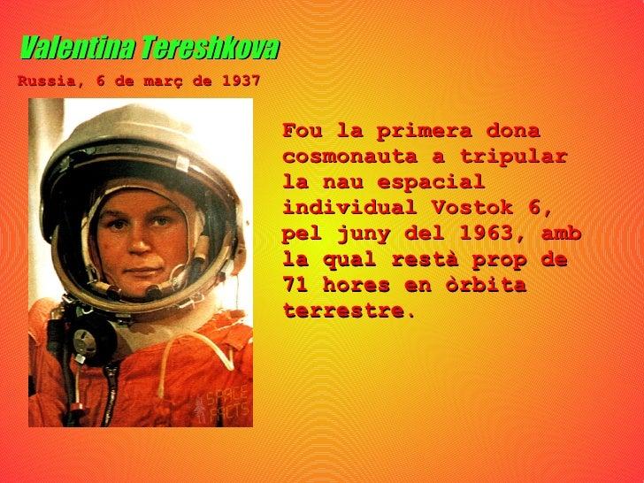 Valentina Tereshkova Fou la primera dona cosmonauta a tripular la nau espacial individual Vostok 6, pel juny del 1963, amb...