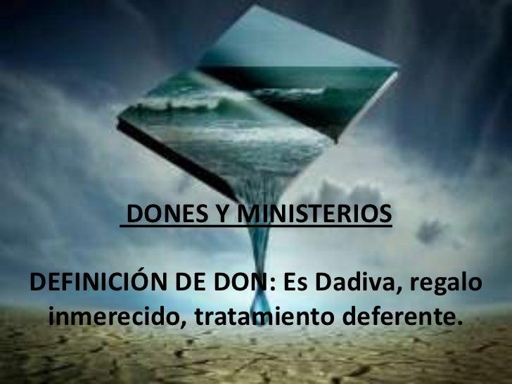 DONES Y MINISTERIOSDEFINICIÓN DE DON: Es Dadiva, regalo inmerecido, tratamiento deferente.
