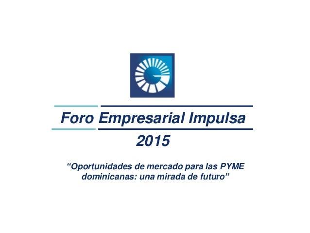 """Foro Empresarial Impulsa 2015 """"Oportunidades de mercado para las PYME dominicanas: una mirada de futuro"""""""