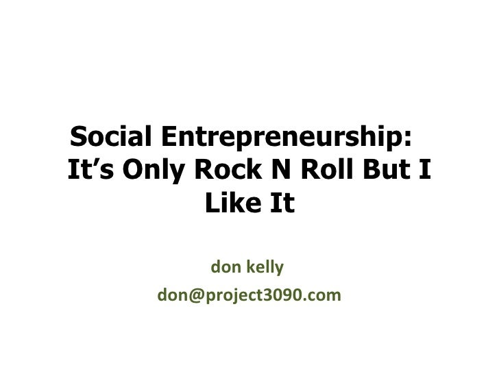 Social Entrepreneurship:  It's Only Rock N Roll But I Like It don kelly  [email_address]