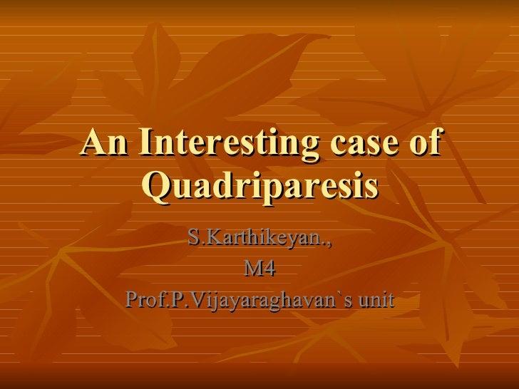 An Interesting case of Quadriparesis S.Karthikeyan., M4 Prof.P.Vijayaraghavan`s unit