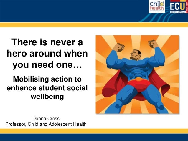 There is never ahero around when you need one… Mobilising action toenhance student social      wellbeing            Donna ...