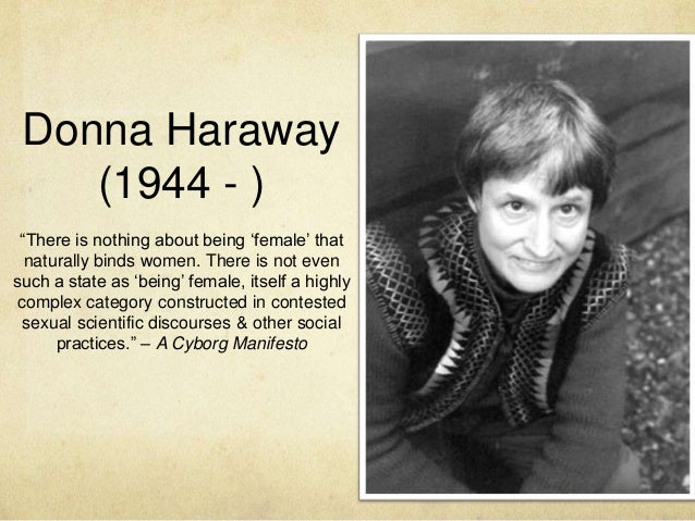 """Donna Haraway (1944 - ) ffd  """"There is nothing about being """"female"""" that naturally binds women. There is not even such a s..."""