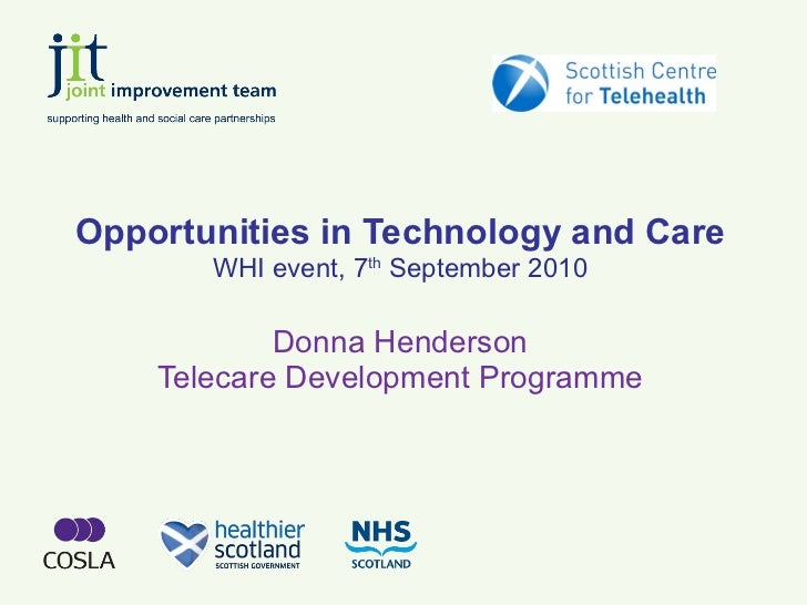 Opportunities in Technology and Care WHI event, 7 th  September 2010 Donna Henderson Telecare Development Programme