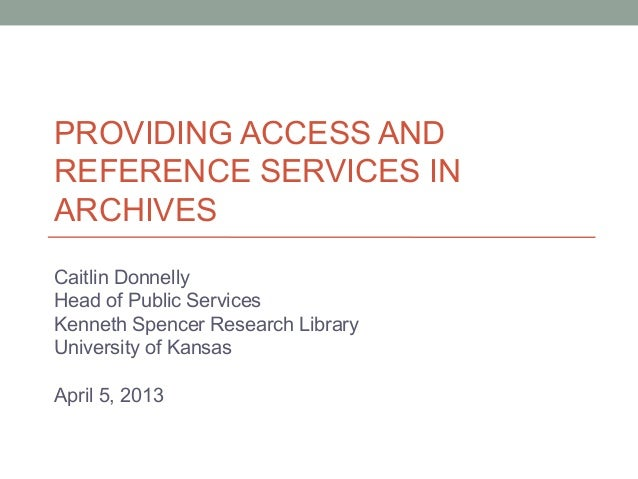 PROVIDING ACCESS ANDREFERENCE SERVICES INARCHIVESCaitlin DonnellyHead of Public ServicesKenneth Spencer Research LibraryUn...
