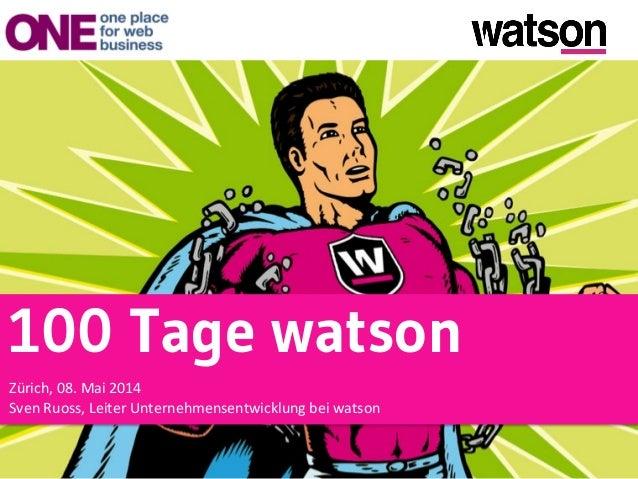 100 Tage watson   Zürich,  08.  Mai  2014   Sven  Ruoss,  Leiter  Unternehmensentwicklung  bei  watson...
