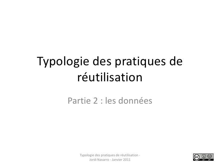 Typologie des pratiques de réutilisation<br />Partie 2 : les données<br />Typologie des pratiques de réutilisation - Jordi...