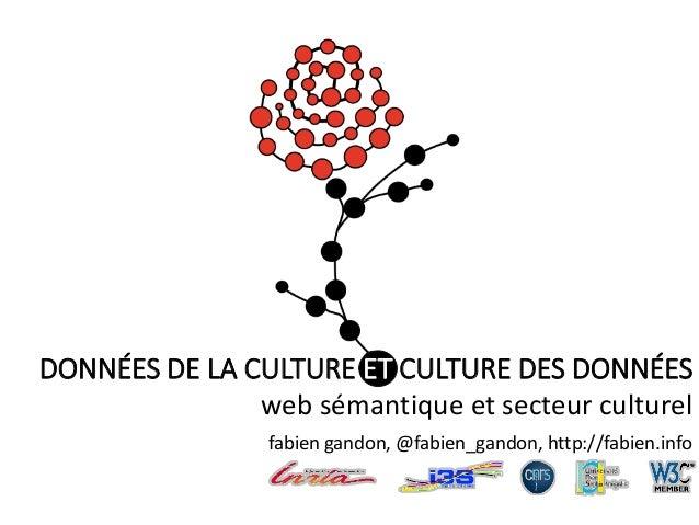 DONNÉES DE LA CULTURE ET CULTURE DES DONNÉES web sémantique et secteur culturel fabien gandon, @fabien_gandon, http://fabi...