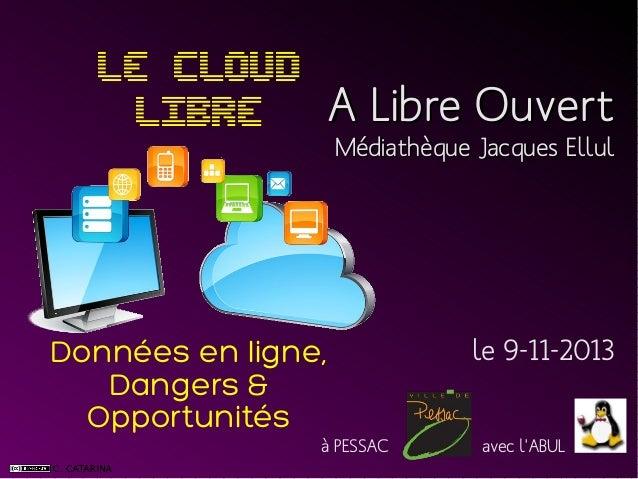 Le Cloud LIBRE A Libre Ouvert Médiathèque Jacques Ellul  Données en ligne, Dangers & Opportunités à PESSAC  le 9-11-2013 a...