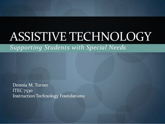 ASSISTIVE TECHNOLOGY Supporting Students with Special Needs  Donnia M. Turner ITEC 7530 Instruction Technology Foundations