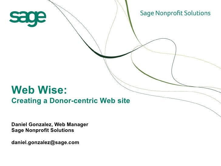 Daniel Gonzalez, Web Manager  Sage Nonprofit Solutions [email_address] Web Wise:  Creating a Donor-centric Web site