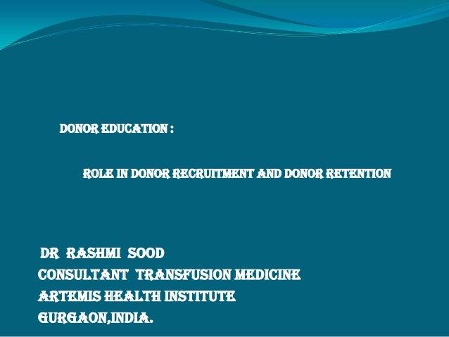 DONOR EDUCATION :ROLE IN DONOR RECRUITMENT AND DONOR RETENTIONDr Rashmi SoodConsultant Transfusion MedicineArtemis Health ...