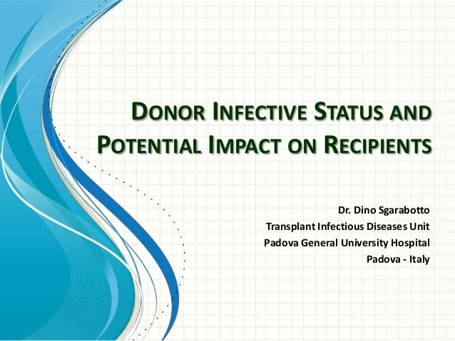 DONOR INFECTIVE STATUS AND POTENTIAL IMPACT ON RECIPIENTS Dr. Dino Sgarabotto Transplant Infectious Diseases Unit Padova G...