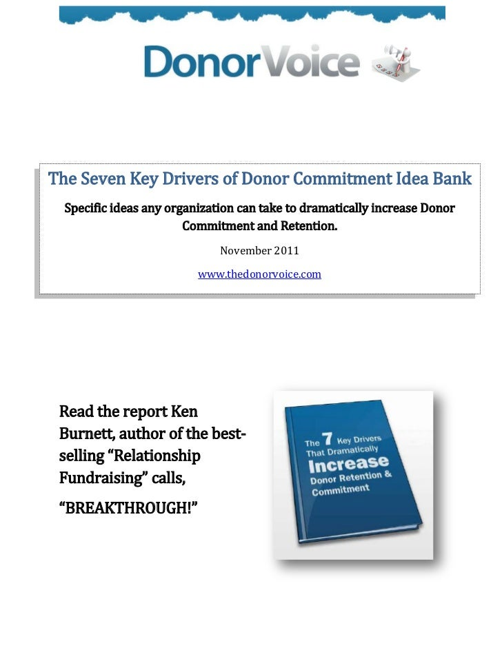 The Seven Key Drivers of Donor Commitment Idea Bank Specific ideas any organization can take to dramatically increase Dono...