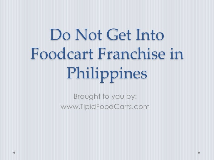 Do Not Get IntoFoodcart Franchise in    Philippines      Brought to you by:    www.TipidFoodCarts.com