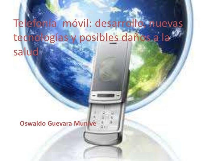 Telefonía móvil: desarrollo, nuevastecnologías y posibles daños a lasalud Oswaldo Guevara Munive