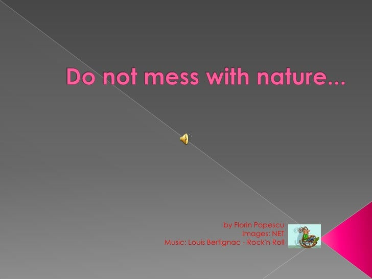 Do not mess with nature